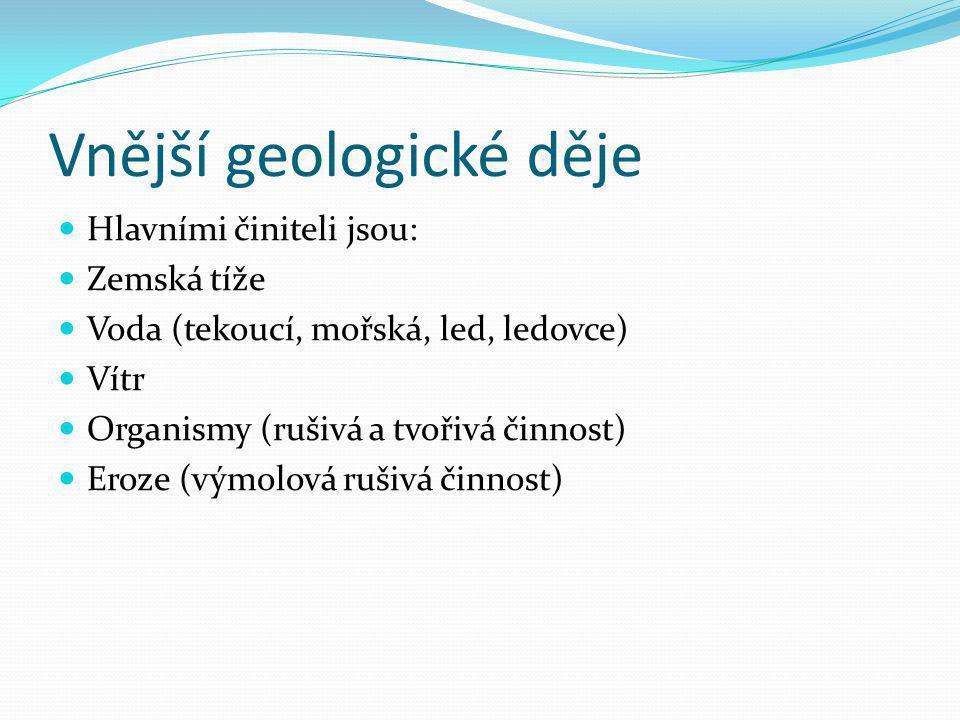 Vnější geologické děje Hlavními činiteli jsou: Zemská tíže Voda (tekoucí, mořská, led, ledovce) Vítr Organismy (rušivá a tvořivá činnost) Eroze (výmol