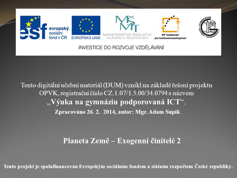 Planeta Země – Exogenní činitelé 2 Tento digitální učební materiál (DUM) vznikl na základě řešení projektu OPVK, registrační číslo CZ.1.07/1.5.00/34.0