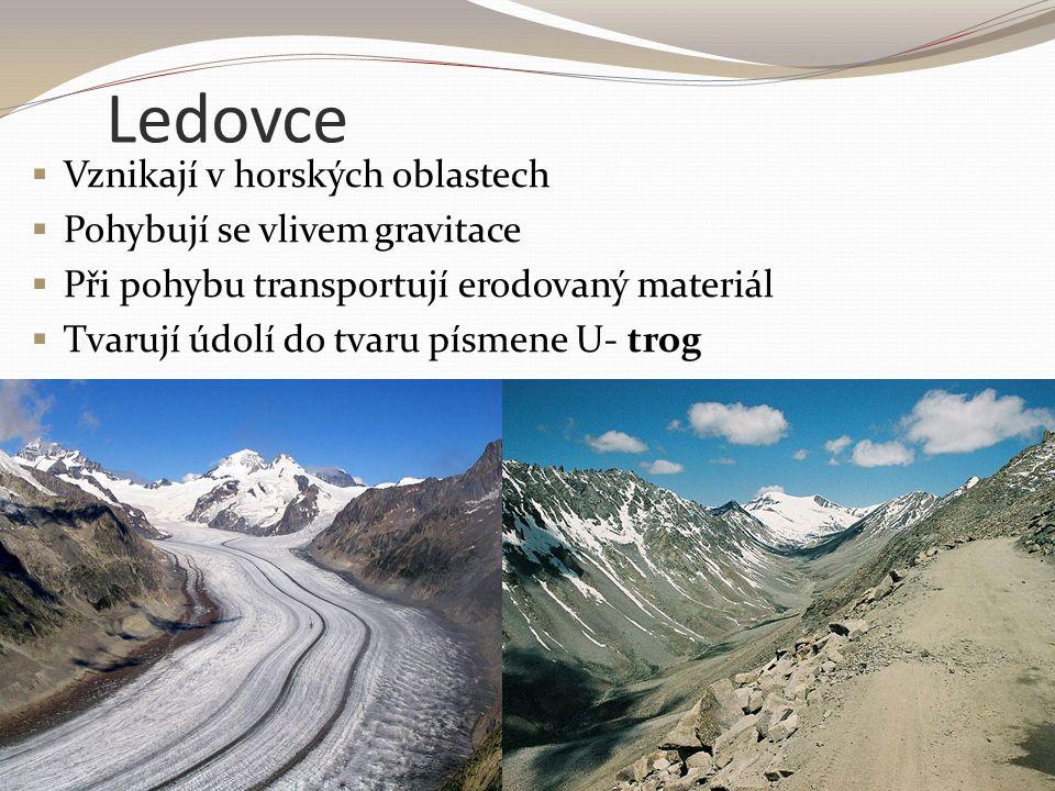 Ledovce  Vznikají v horských oblastech  Pohybují se vlivem gravitace  Při pohybu transportují erodovaný materiál  Tvarují údolí do tvaru písmene U
