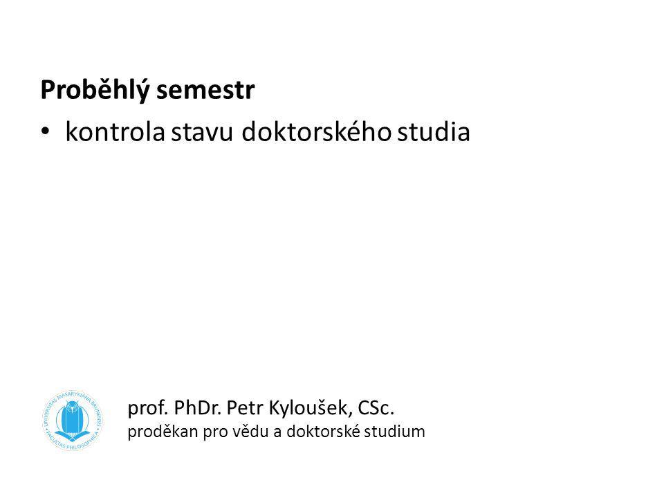 Proběhlý semestr kontrola stavu doktorského studia prof. PhDr. Petr Kyloušek, CSc. proděkan pro vědu a doktorské studium