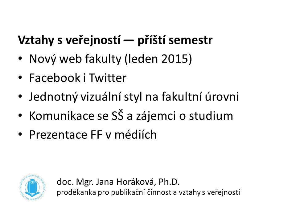 Vztahy s veřejností — příští semestr Nový web fakulty (leden 2015) Facebook i Twitter Jednotný vizuální styl na fakultní úrovni Komunikace se SŠ a záj