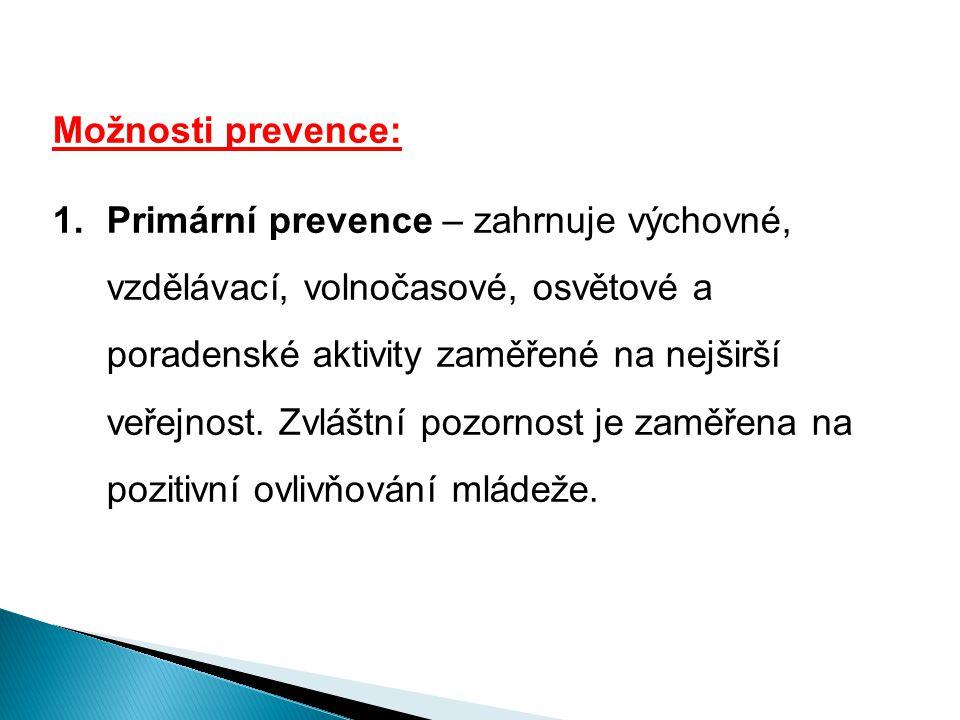 Možnosti prevence: 1.Primární prevence – zahrnuje výchovné, vzdělávací, volnočasové, osvětové a poradenské aktivity zaměřené na nejširší veřejnost. Zv