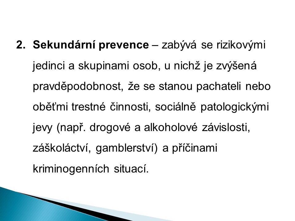 2.Sekundární prevence – zabývá se rizikovými jedinci a skupinami osob, u nichž je zvýšená pravděpodobnost, že se stanou pachateli nebo oběťmi trestné