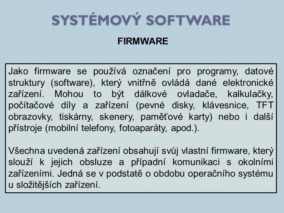 SYSTÉMOVÝ SOFTWARE FIRMWARE Jako firmware se používá označení pro programy, datové struktury (software), který vnitřně ovládá dané elektronické zaříze