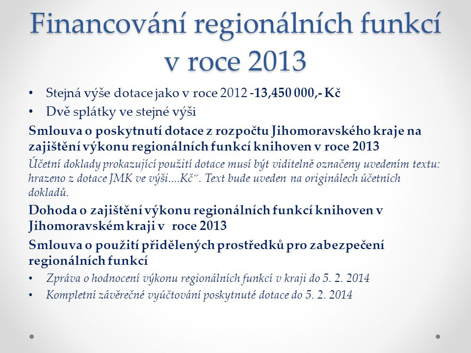 Financování regionálních funkcí v roce 2013 Stejná výše dotace jako v roce 2012 -13,450 000,- Kč Dvě splátky ve stejné výši Smlouva o poskytnutí dotace z rozpočtu Jihomoravského kraje na zajištění výkonu regionálních funkcí knihoven v roce 2013 Účetní doklady prokazující použití dotace musí být viditelně označeny uvedením textu: hrazeno z dotace JMK ve výši....Kč .