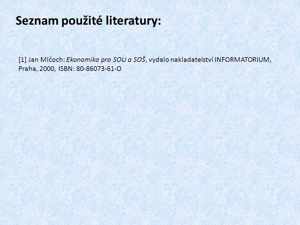 Seznam použité literatury: [1] Jan Mlčoch: Ekonomika pro SOU a SOŠ, vydalo nakladatelství INFORMATORIUM, Praha, 2000, ISBN: 80-86073-61-O