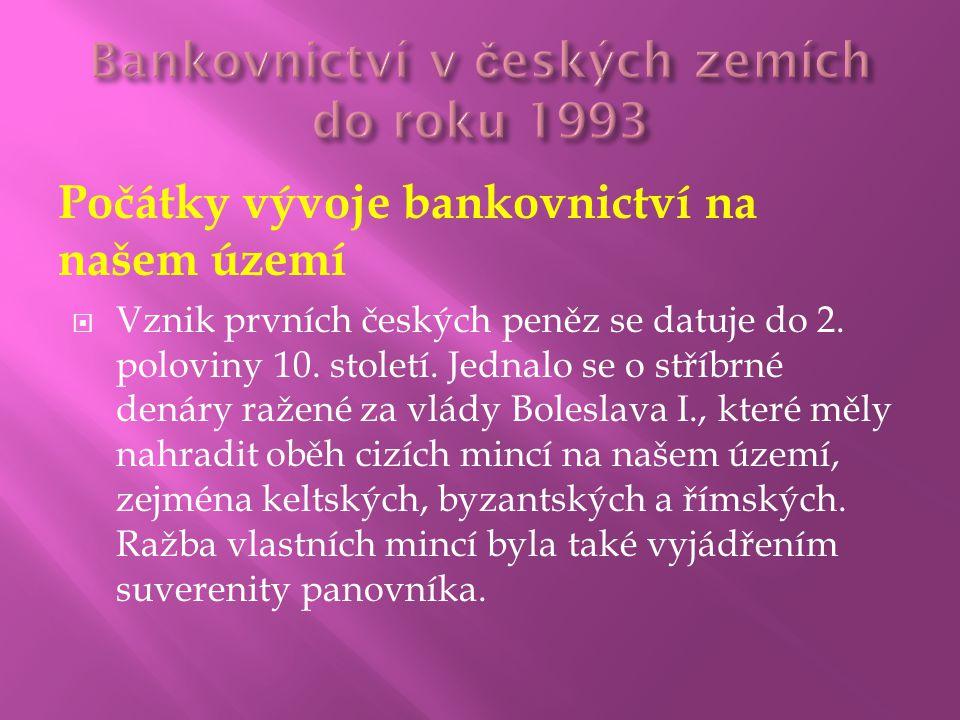 Počátky vývoje bankovnictví na našem území  Vznik prvních českých peněz se datuje do 2. poloviny 10. století. Jednalo se o stříbrné denáry ražené za