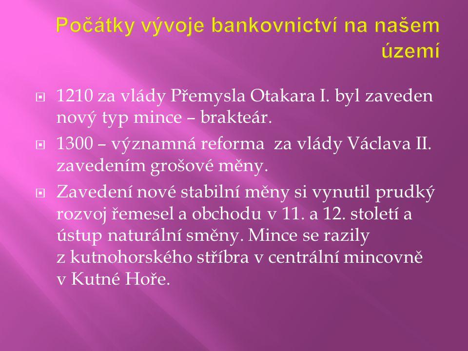  1210 za vlády Přemysla Otakara I. byl zaveden nový typ mince – brakteár.  1300 – významná reforma za vlády Václava II. zavedením grošové měny.  Za