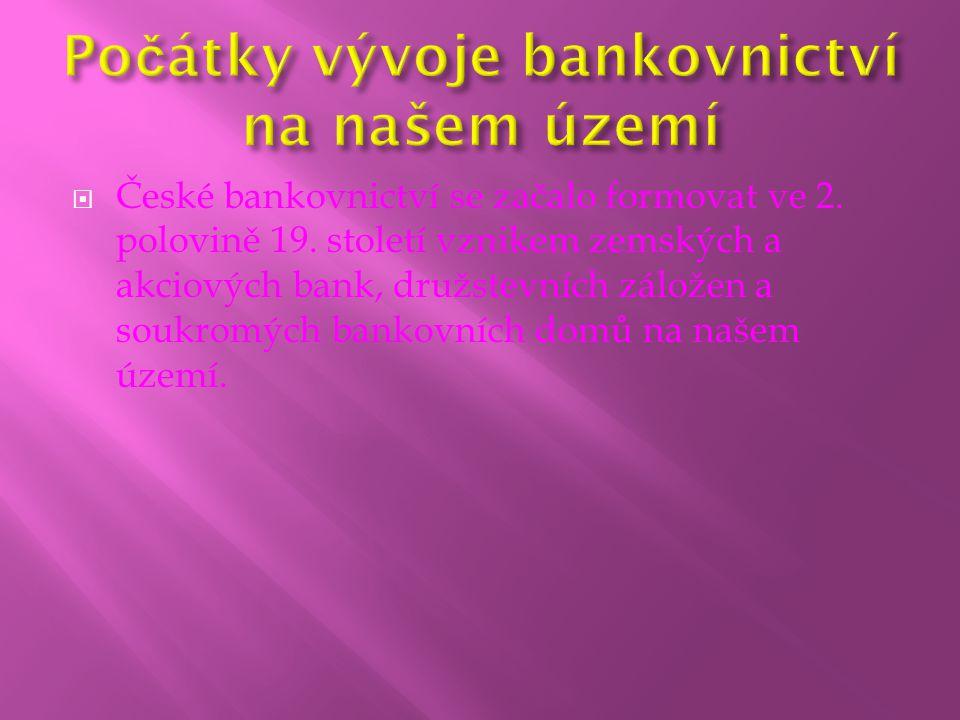  České bankovnictví se začalo formovat ve 2. polovině 19. století vznikem zemských a akciových bank, družstevních záložen a soukromých bankovních dom