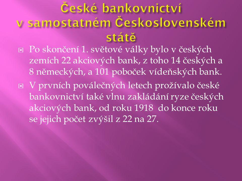  Po skončení 1. světové války bylo v českých zemích 22 akciových bank, z toho 14 českých a 8 německých, a 101 poboček vídeňských bank.  V prvních po