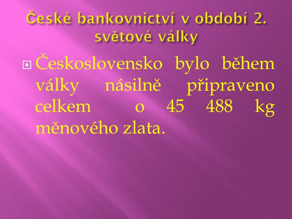  Československo bylo během války násilně připraveno celkem o 45 488 kg měnového zlata.