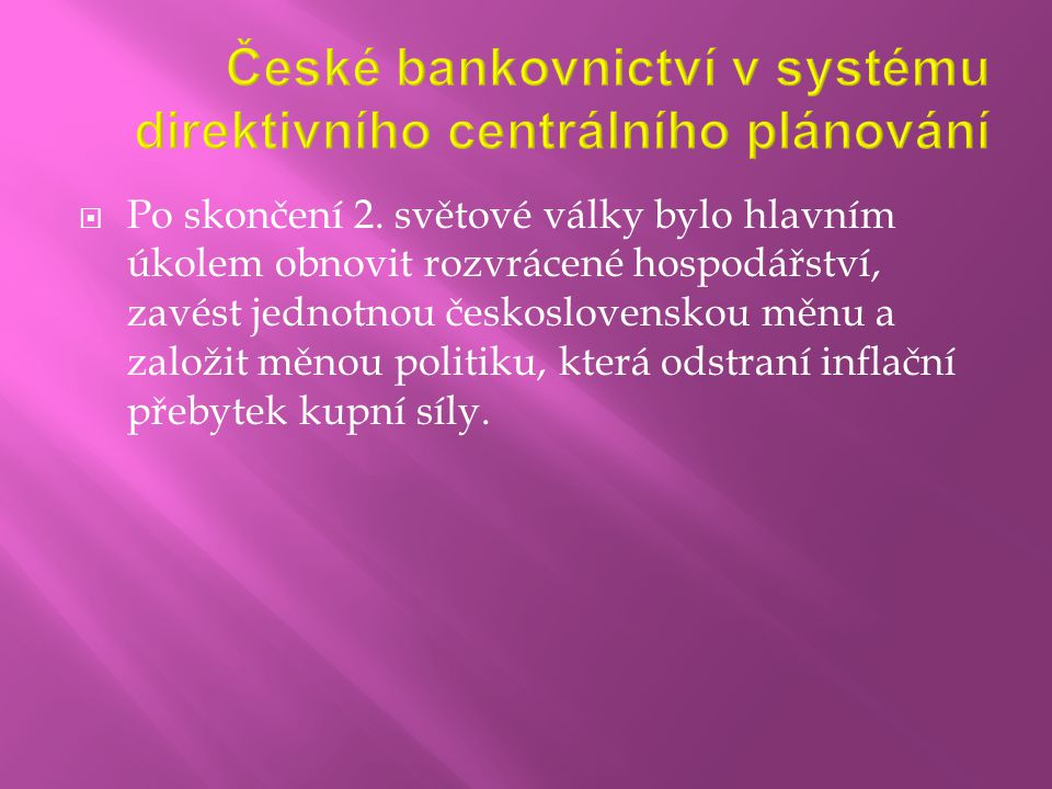  Po skončení 2. světové války bylo hlavním úkolem obnovit rozvrácené hospodářství, zavést jednotnou československou měnu a založit měnou politiku, kt