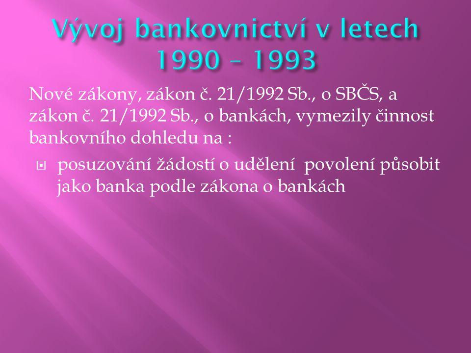 Nové zákony, zákon č. 21/1992 Sb., o SBČS, a zákon č. 21/1992 Sb., o bankách, vymezily činnost bankovního dohledu na :  posuzování žádostí o udělení