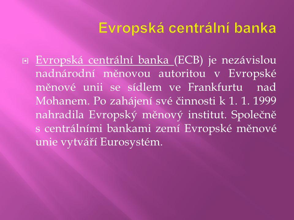  Evropská centrální banka (ECB) je nezávislou nadnárodní měnovou autoritou v Evropské měnové unii se sídlem ve Frankfurtu nad Mohanem. Po zahájení sv