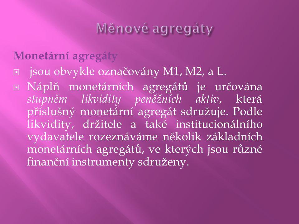 Monetární agregáty  jsou obvykle označovány M1, M2, a L.  Náplň monetárních agregátů je určována stupněm likvidity peněžních aktiv, která příslušný