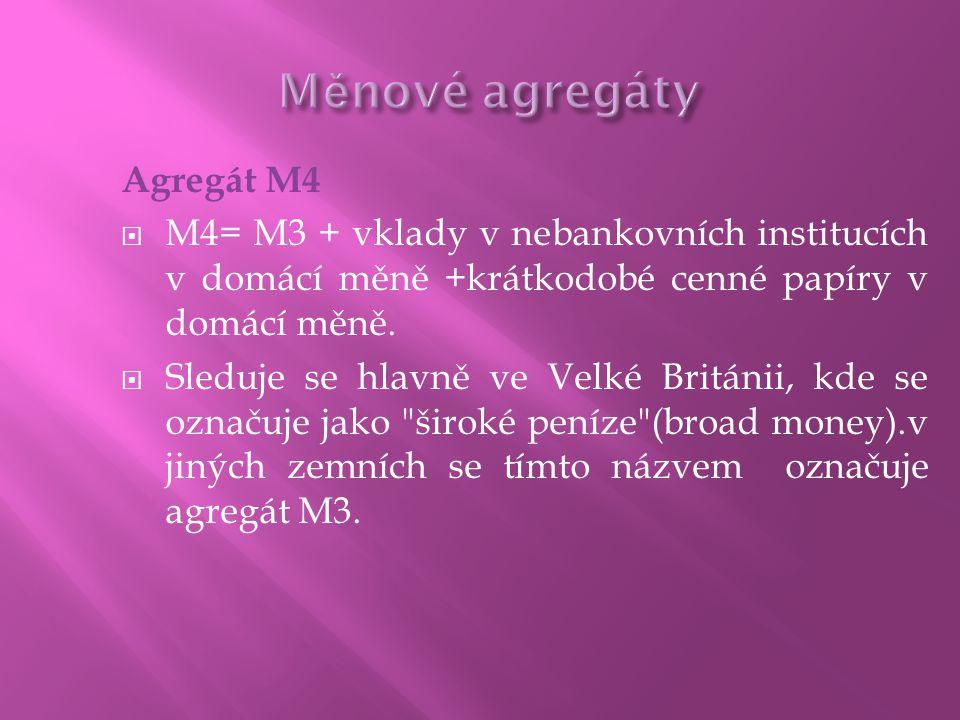 Agregát M4  M4= M3 + vklady v nebankovních institucích v domácí měně +krátkodobé cenné papíry v domácí měně.  Sleduje se hlavně ve Velké Británii, k
