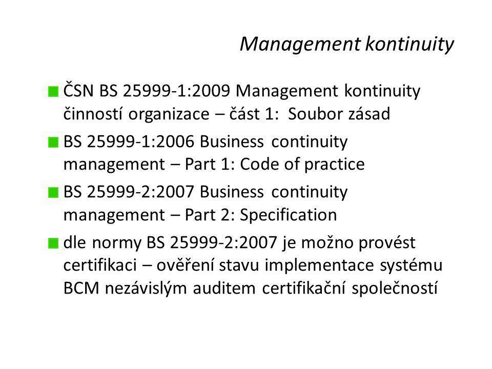 Management kontinuity ČSN BS 25999-1:2009 Management kontinuity činností organizace – část 1: Soubor zásad BS 25999-1:2006 Business continuity management – Part 1: Code of practice BS 25999-2:2007 Business continuity management – Part 2: Specification dle normy BS 25999-2:2007 je možno provést certifikaci – ověření stavu implementace systému BCM nezávislým auditem certifikační společností