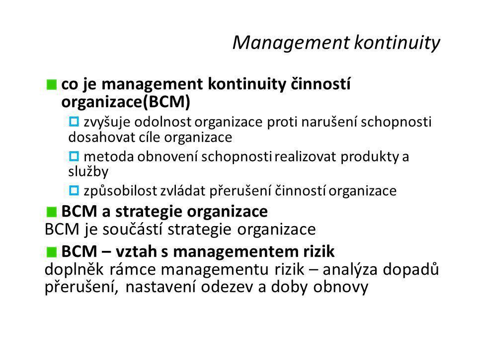 Management kontinuity co je management kontinuity činností organizace(BCM)  zvyšuje odolnost organizace proti narušení schopnosti dosahovat cíle organizace  metoda obnovení schopnosti realizovat produkty a služby  způsobilost zvládat přerušení činností organizace BCM a strategie organizace BCM je součástí strategie organizace BCM – vztah s managementem rizik doplněk rámce managementu rizik – analýza dopadů přerušení, nastavení odezev a doby obnovy