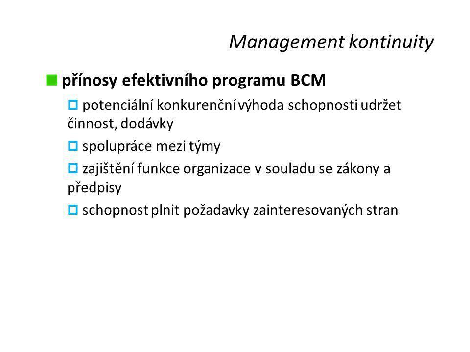 Management kontinuity přínosy efektivního programu BCM  potenciální konkurenční výhoda schopnosti udržet činnost, dodávky  spolupráce mezi týmy  zajištění funkce organizace v souladu se zákony a předpisy  schopnost plnit požadavky zainteresovaných stran
