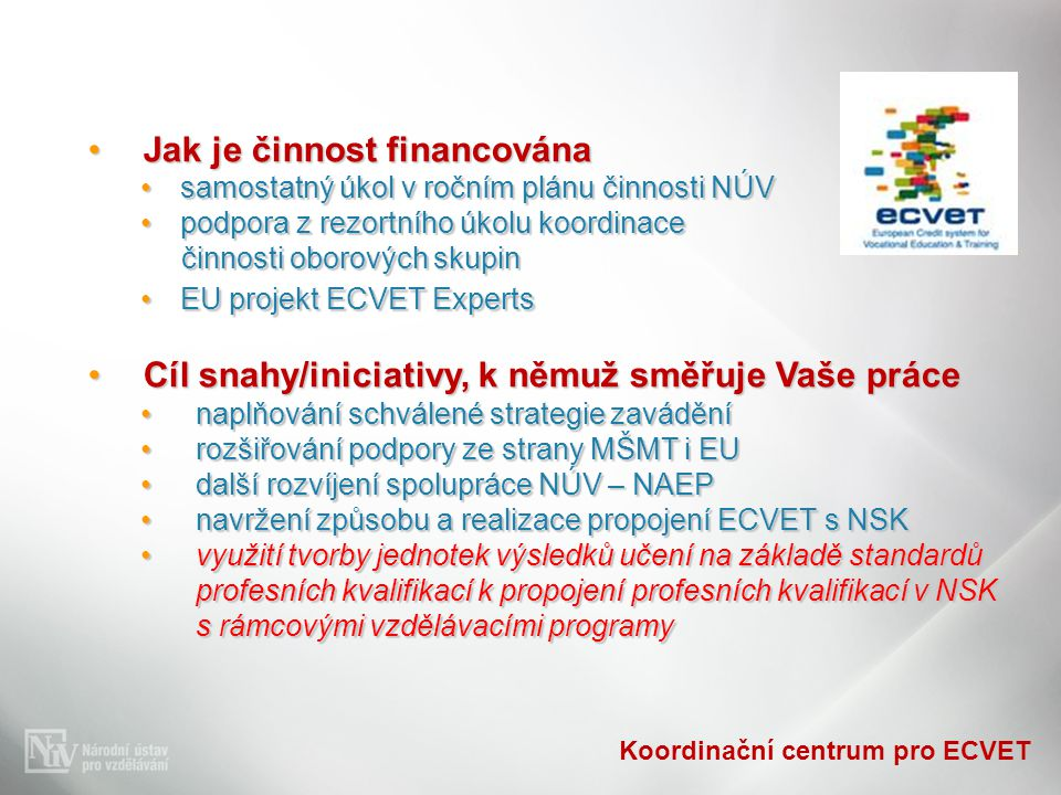 Koordinační centrum pro ECVET Jak je činnost financovánaJak je činnost financována samostatný úkol v ročním plánu činnosti NÚVsamostatný úkol v ročním plánu činnosti NÚV podpora z rezortního úkolu koordinacepodpora z rezortního úkolu koordinace činnosti oborových skupin činnosti oborových skupin EU projekt ECVET ExpertsEU projekt ECVET Experts Cíl snahy/iniciativy, k němuž směřuje Vaše práceCíl snahy/iniciativy, k němuž směřuje Vaše práce naplňování schválené strategie zaváděnínaplňování schválené strategie zavádění rozšiřování podpory ze strany MŠMT i EUrozšiřování podpory ze strany MŠMT i EU další rozvíjení spolupráce NÚV – NAEPdalší rozvíjení spolupráce NÚV – NAEP navržení způsobu a realizace propojení ECVET s NSKnavržení způsobu a realizace propojení ECVET s NSK využití tvorby jednotek výsledků učení na základě standardů profesních kvalifikací k propojení profesních kvalifikací v NSK s rámcovými vzdělávacími programyvyužití tvorby jednotek výsledků učení na základě standardů profesních kvalifikací k propojení profesních kvalifikací v NSK s rámcovými vzdělávacími programy