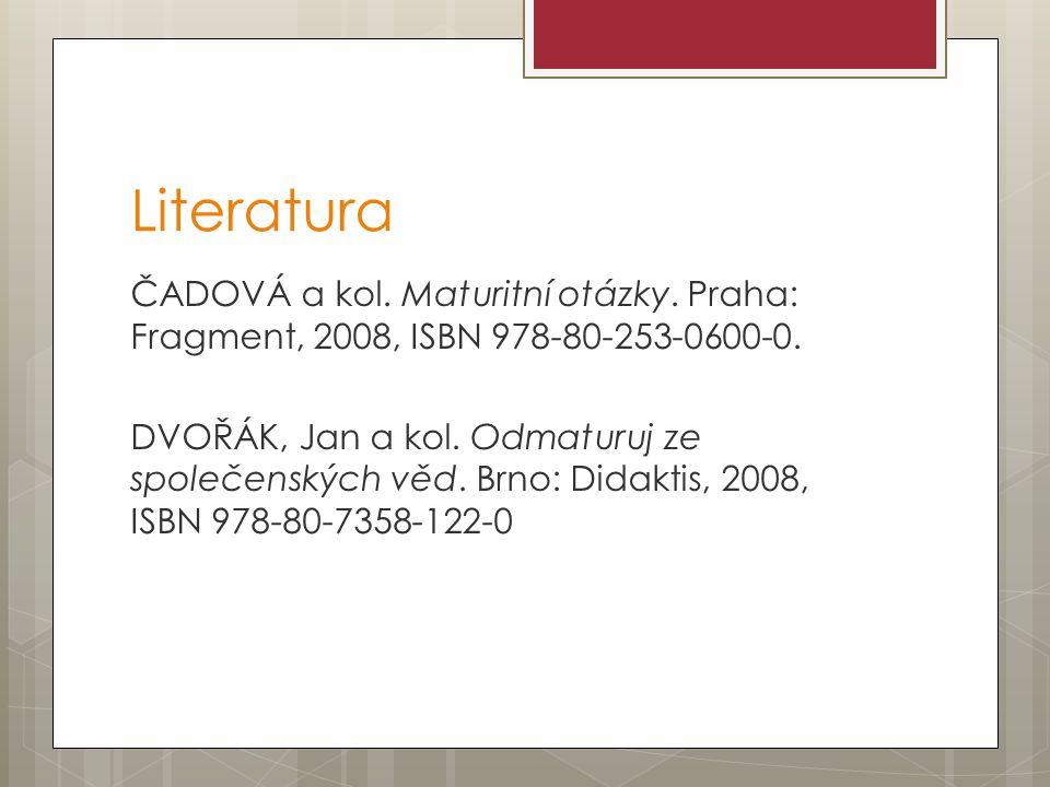 Literatura ČADOVÁ a kol. Maturitní otázky. Praha: Fragment, 2008, ISBN 978-80-253-0600-0. DVOŘÁK, Jan a kol. Odmaturuj ze společenských věd. Brno: Did