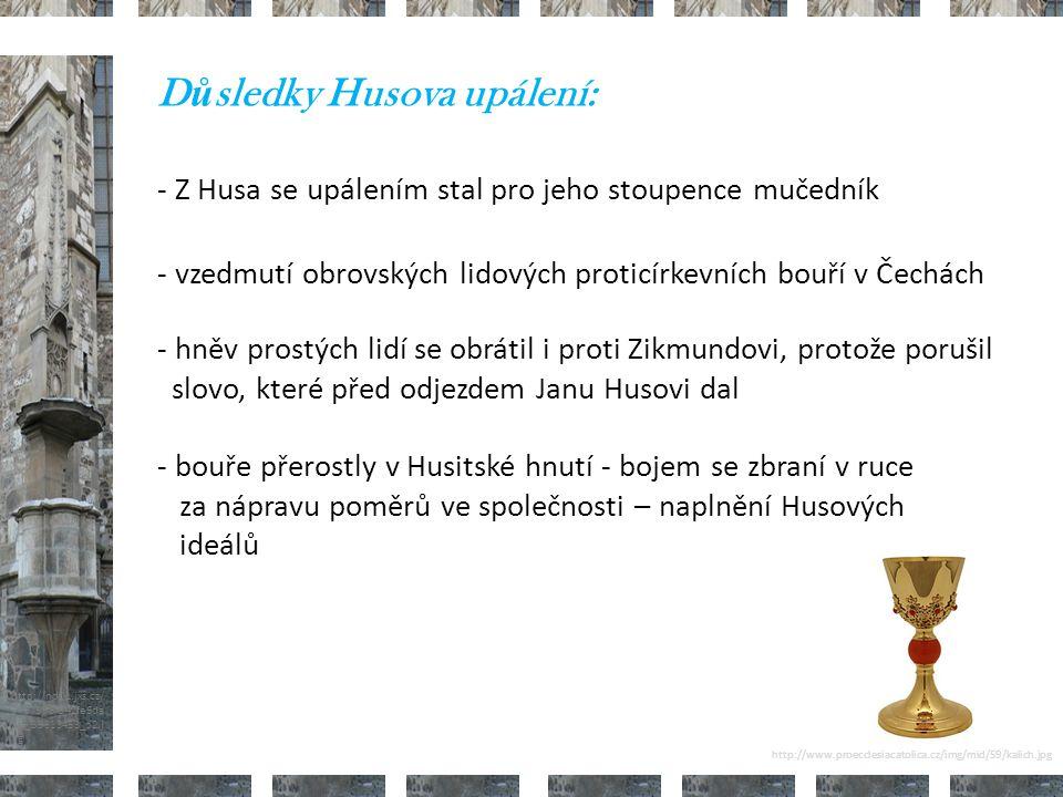 http://nd01.jxs.cz/ 373/598/542fe6da 2d_39313453_o2.j pg D ů sledky Husova upálení: - vzedmutí obrovských lidových proticírkevních bouří v Čechách - Z Husa se upálením stal pro jeho stoupence mučedník - bouře přerostly v Husitské hnutí - bojem se zbraní v ruce za nápravu poměrů ve společnosti – naplnění Husových ideálů - hněv prostých lidí se obrátil i proti Zikmundovi, protože porušil slovo, které před odjezdem Janu Husovi dal http://www.proecclesiacatolica.cz/img/mid/59/kalich.jpg