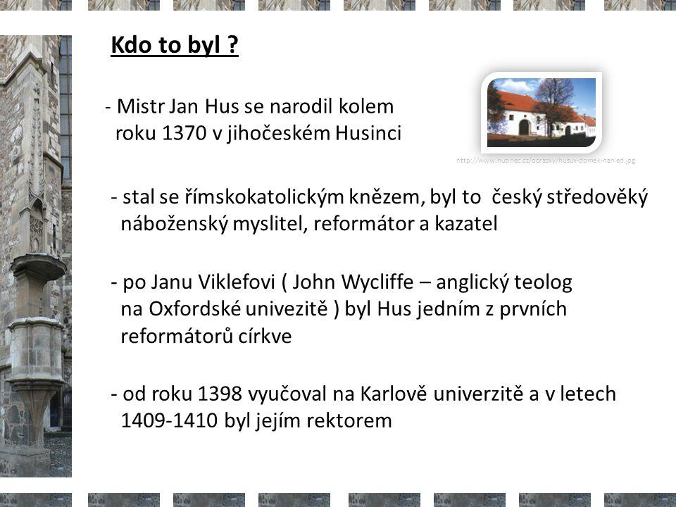 http://nd01.jxs.cz/ 373/598/542fe6da 2d_39313453_o2.j pg - Mistr Jan Hus se narodil kolem roku 1370 v jihočeském Husinci - stal se římskokatolickým knězem, byl to český středověký náboženský myslitel, reformátor a kazatel http://www.husinec.cz/obrazky/husuv-domek-nahled.jpg - po Janu Viklefovi ( John Wycliffe – anglický teolog na Oxfordské univezitě ) byl Hus jedním z prvních reformátorů církve - od roku 1398 vyučoval na Karlově univerzitě a v letech 1409-1410 byl jejím rektorem Kdo to byl ?