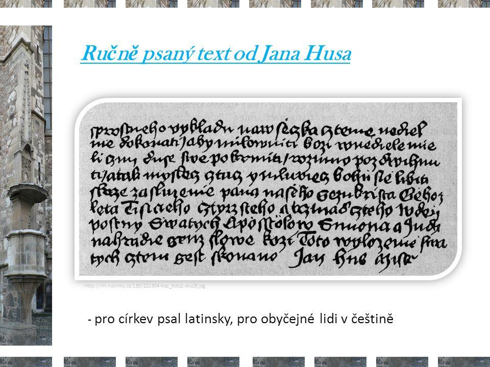 http://nd01.jxs.cz/ 373/598/542fe6da 2d_39313453_o2.j pg http://im.novinky.cz/190/221904-top_foto2-dvz0f.jpg Ru č n ě psaný text od Jana Husa - pro církev psal latinsky, pro obyčejné lidi v češtině