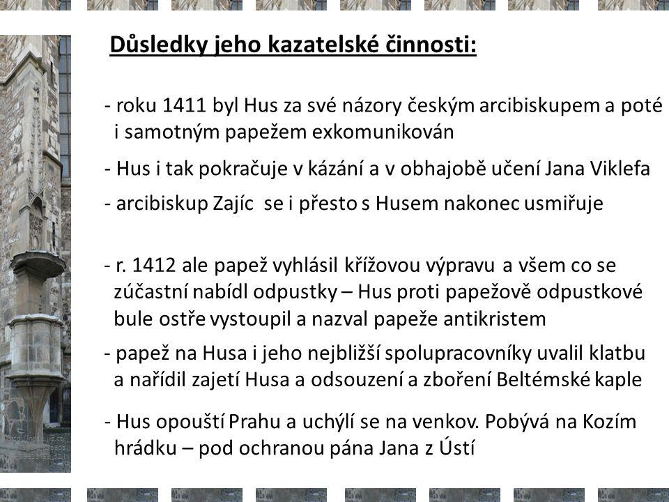 http://nd01.jxs.cz/ 373/598/542fe6da 2d_39313453_o2.j pg Důsledky jeho kazatelské činnosti: - roku 1411 byl Hus za své názory českým arcibiskupem a poté i samotným papežem exkomunikován - Hus i tak pokračuje v kázání a v obhajobě učení Jana Viklefa - arcibiskup Zajíc se i přesto s Husem nakonec usmiřuje - r.