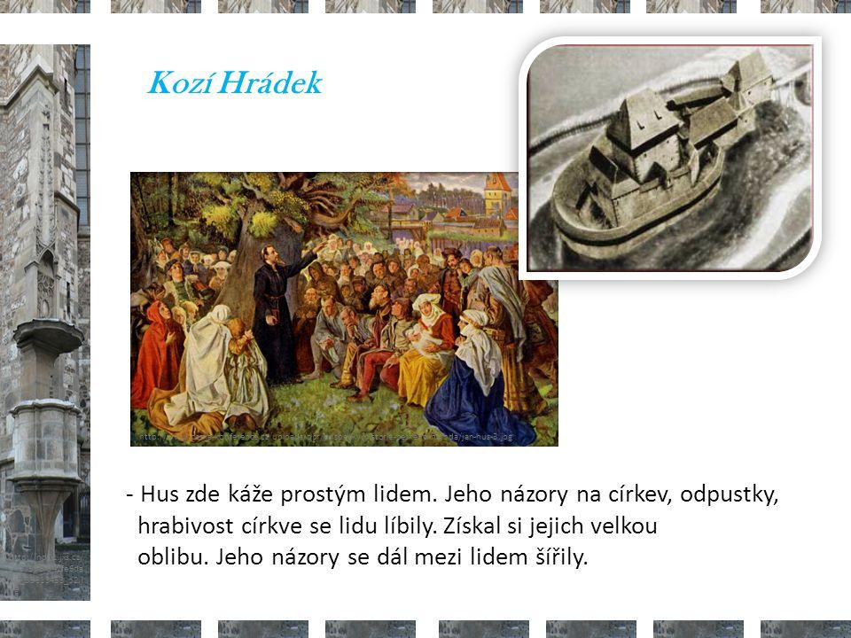 http://www.ceska-konference.cz/uploads/obr/prispevky/historie-ceskeho-naroda/jan-hus-3.jpg http://nd01.jxs.cz/ 373/598/542fe6da 2d_39313453_o2.j pg Kozí Hrádek http://www.sezimovousti.cz/kozihradek/model.jpg - Hus zde káže prostým lidem.