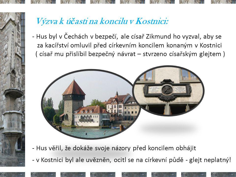 http://www.iereus.wz.cz/obr_mesta/konstanz_turm.jpg http://nd01.jxs.cz/ 373/598/542fe6da 2d_39313453_o2.j pg Výzva k ú č asti na koncilu v Kostnici: - Hus byl v Čechách v bezpečí, ale císař Zikmund ho vyzval, aby se za kacířství omluvil před církevním koncilem konaným v Kostnici ( císař mu přislíbil bezpečný návrat – stvrzeno císařským glejtem ) - Hus věřil, že dokáže svoje názory před koncilem obhájit - v Kostnici byl ale uvězněn, ocitl se na církevní půdě - glejt neplatný.