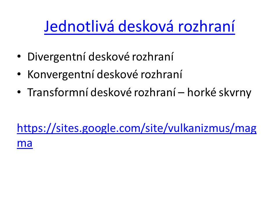 Jednotlivá desková rozhraní Divergentní deskové rozhraní Konvergentní deskové rozhraní Transformní deskové rozhraní – horké skvrny https://sites.googl