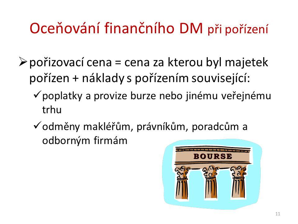 Oceňování finančního DM při pořízení  pořizovací cena = cena za kterou byl majetek pořízen + náklady s pořízením související: poplatky a provize burze nebo jinému veřejnému trhu odměny makléřům, právníkům, poradcům a odborným firmám 11