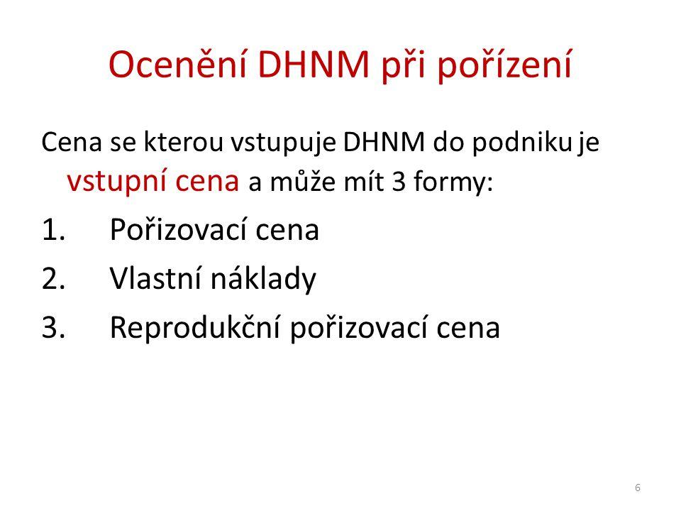 Ocenění DHNM při pořízení Cena se kterou vstupuje DHNM do podniku je vstupní cena a může mít 3 formy: 1.Pořizovací cena 2.Vlastní náklady 3.Reprodukční pořizovací cena 6