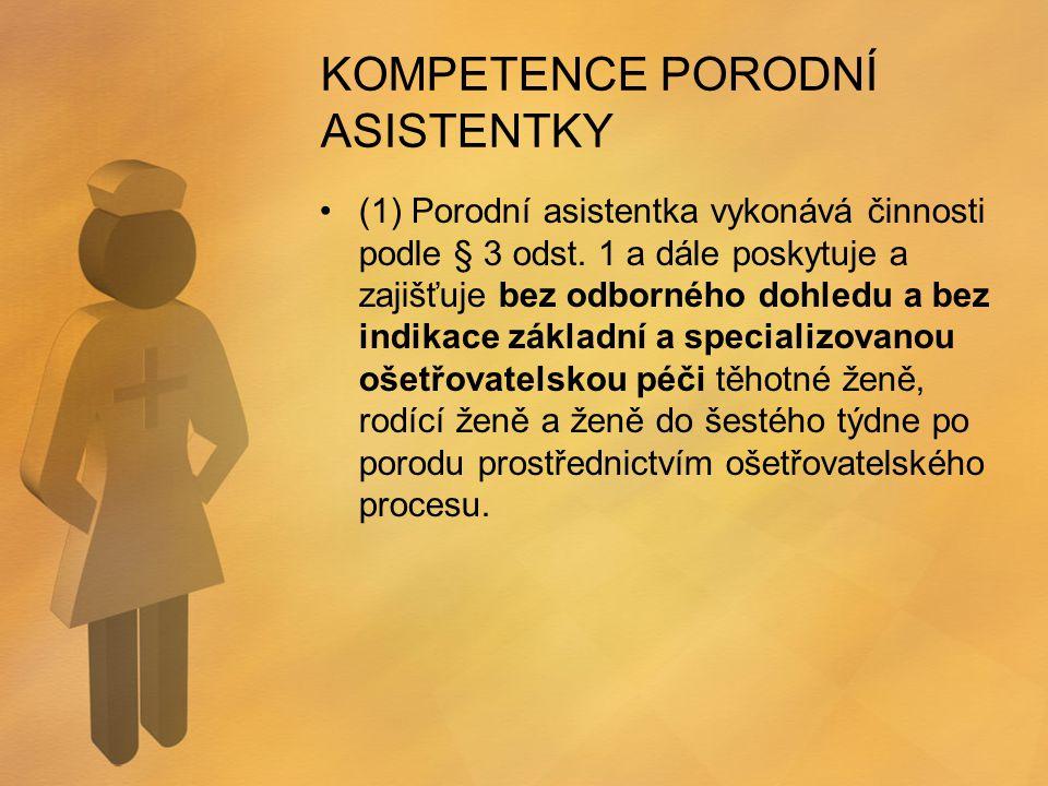 KOMPETENCE PORODNÍ ASISTENTKY (1) Porodní asistentka vykonává činnosti podle § 3 odst. 1 a dále poskytuje a zajišťuje bez odborného dohledu a bez indi