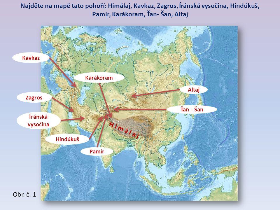 H i m á l a j Pamír Hindúkuš Karákoram Ťan - Šan Kavkaz Altaj Íránská vysočina Zagros Najděte na mapě tato pohoří: Himálaj, Kavkaz, Zagros, Íránská vysočina, Hindúkuš, Pamír, Karákoram, Ťan- Šan, Altaj Obr.