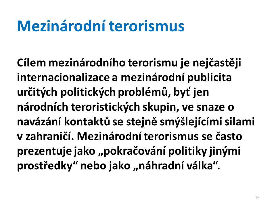 Mezinárodní terorismus Cílem mezinárodního terorismu je nejčastěji internacionalizace a mezinárodní publicita určitých politických problémů, byť jen národních teroristických skupin, ve snaze o navázání kontaktů se stejně smýšlejícími silami v zahraničí.