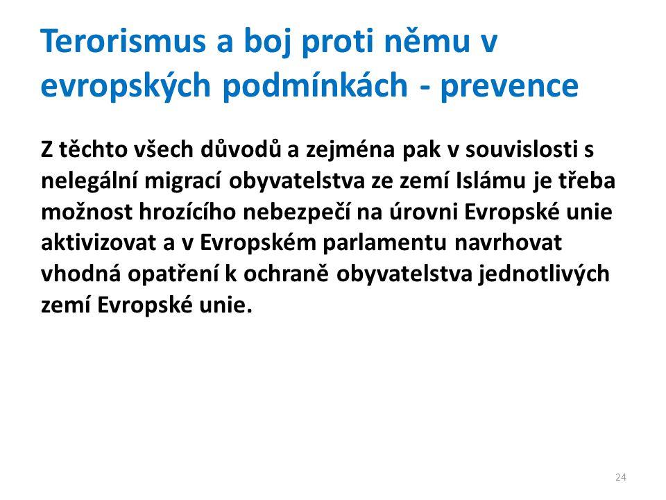 Terorismus a boj proti němu v evropských podmínkách - prevence Z těchto všech důvodů a zejména pak v souvislosti s nelegální migrací obyvatelstva ze zemí Islámu je třeba možnost hrozícího nebezpečí na úrovni Evropské unie aktivizovat a v Evropském parlamentu navrhovat vhodná opatření k ochraně obyvatelstva jednotlivých zemí Evropské unie.