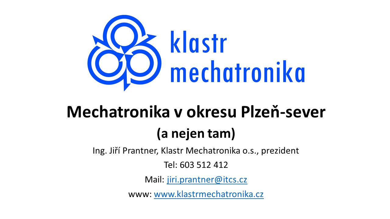 Mechatronika v okresu Plzeň-sever (a nejen tam) Ing. Jiří Prantner, Klastr Mechatronika o.s., prezident Tel: 603 512 412 Mail: jiri.prantner@itcs.czji