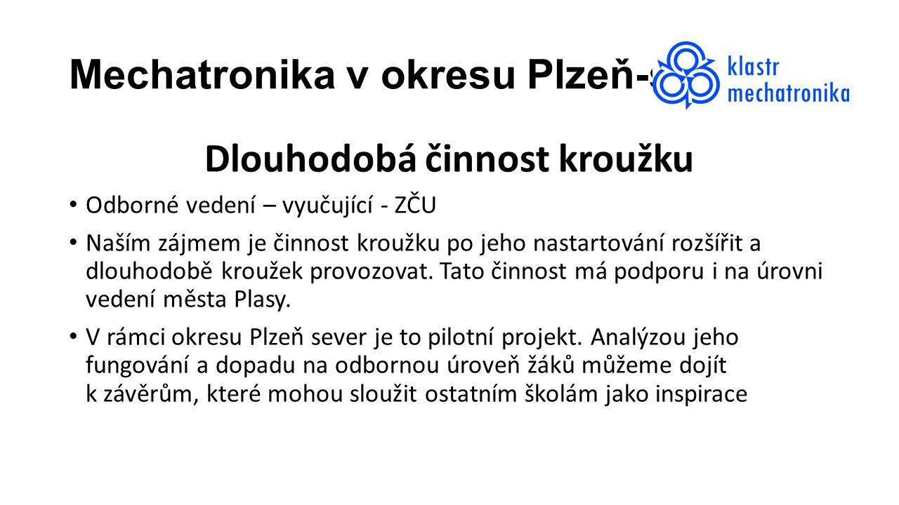 Mechatronika v okresu Plzeň-sever Dlouhodobá činnost kroužku Odborné vedení – vyučující - ZČU Naším zájmem je činnost kroužku po jeho nastartování rozšířit a dlouhodobě kroužek provozovat.