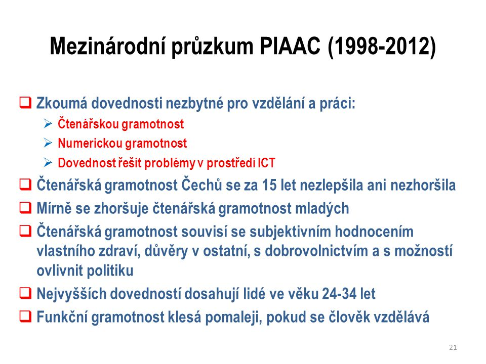 Mezinárodní průzkum PIAAC (1998-2012)  Zkoumá dovednosti nezbytné pro vzdělání a práci:  Čtenářskou gramotnost  Numerickou gramotnost  Dovednost řešit problémy v prostředí ICT  Čtenářská gramotnost Čechů se za 15 let nezlepšila ani nezhoršila  Mírně se zhoršuje čtenářská gramotnost mladých  Čtenářská gramotnost souvisí se subjektivním hodnocením vlastního zdraví, důvěry v ostatní, s dobrovolnictvím a s možností ovlivnit politiku  Nejvyšších dovedností dosahují lidé ve věku 24-34 let  Funkční gramotnost klesá pomaleji, pokud se člověk vzdělává 21