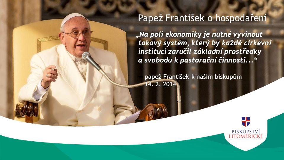 """""""Na poli ekonomiky je nutné vyvinout takový systém, který by každé církevní instituci zaručil základní prostředky a svobodu k pastorační činnosti... ― papež František k našim biskupům 14."""