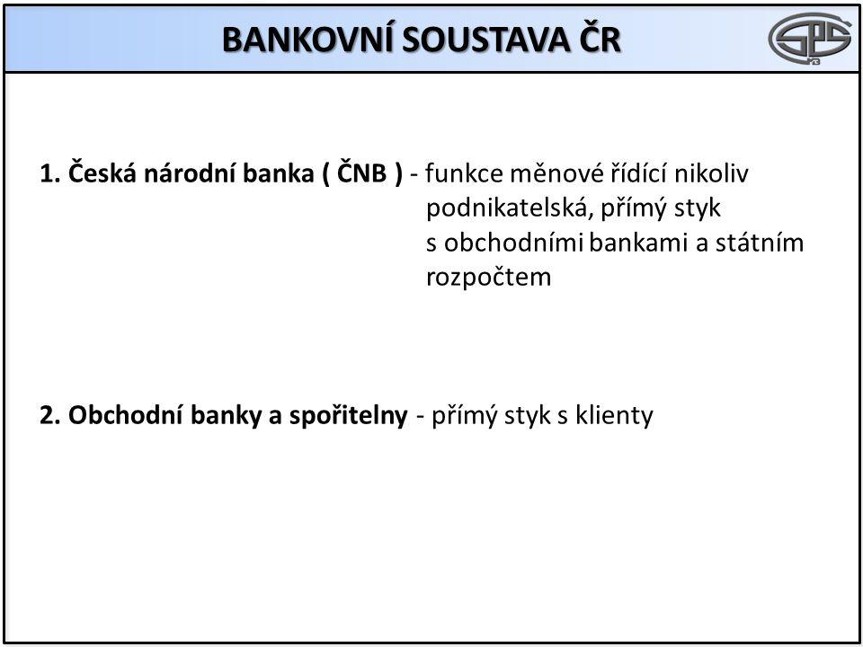 BANKOVNÍ SOUSTAVA ČR 1. Česká národní banka ( ČNB ) - funkce měnové řídící nikoliv podnikatelská, přímý styk s obchodními bankami a státním rozpočtem