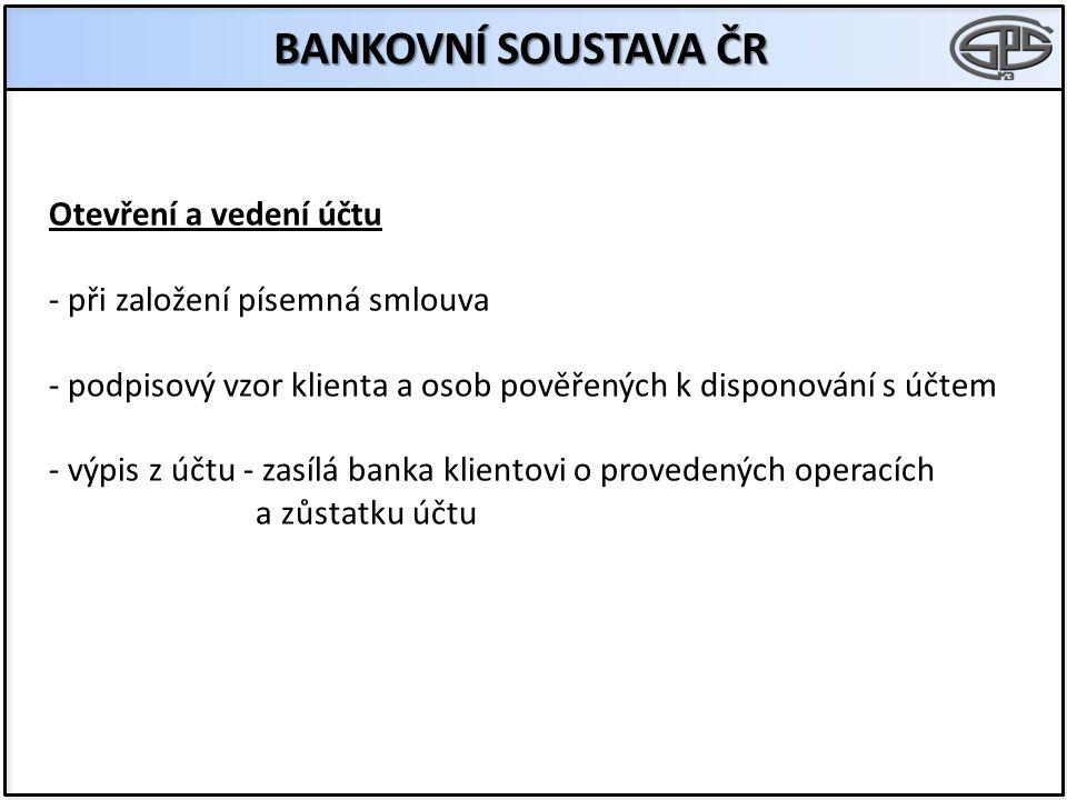 BANKOVNÍ SOUSTAVA ČR Otevření a vedení účtu - při založení písemná smlouva - podpisový vzor klienta a osob pověřených k disponování s účtem - výpis z