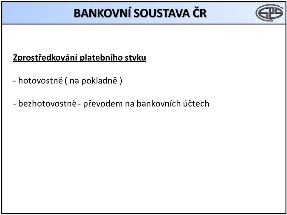 BANKOVNÍ SOUSTAVA ČR Zprostředkování platebního styku - hotovostně ( na pokladně ) - bezhotovostně - převodem na bankovních účtech
