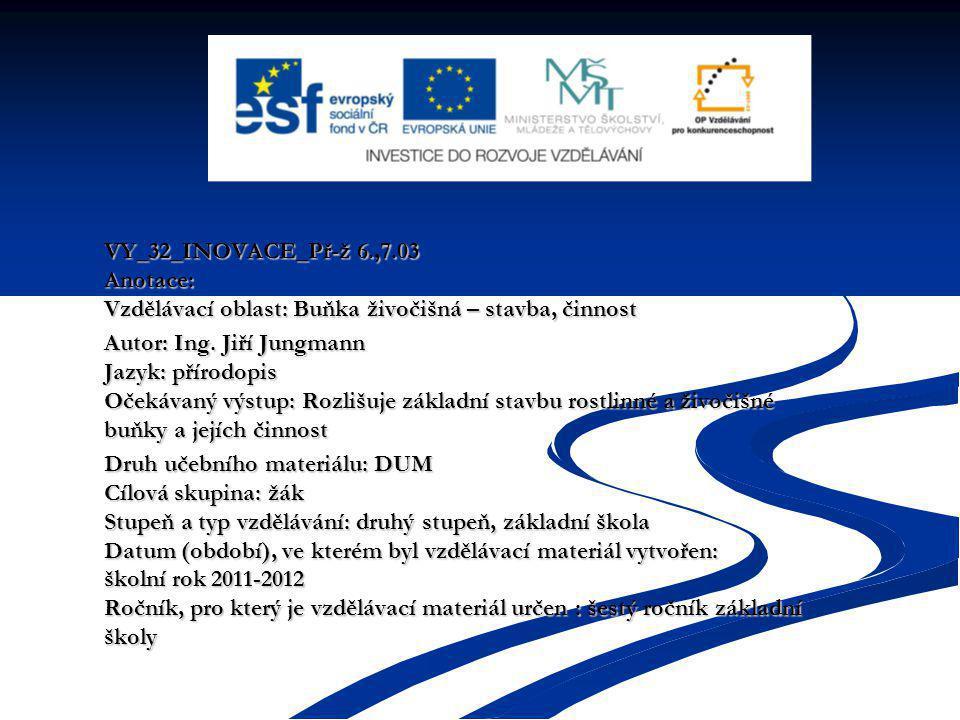 VY_32_INOVACE_Př-ž 6.,7.03 Anotace: Vzdělávací oblast: Buňka živočišná – stavba, činnost Autor: Ing.
