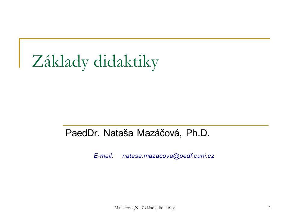 Základy didaktiky PaedDr. Nataša Mazáčová, Ph.D. E-mail:natasa.mazacova@pedf.cuni.cz Mazáčová,N.: Základy didaktiky 1