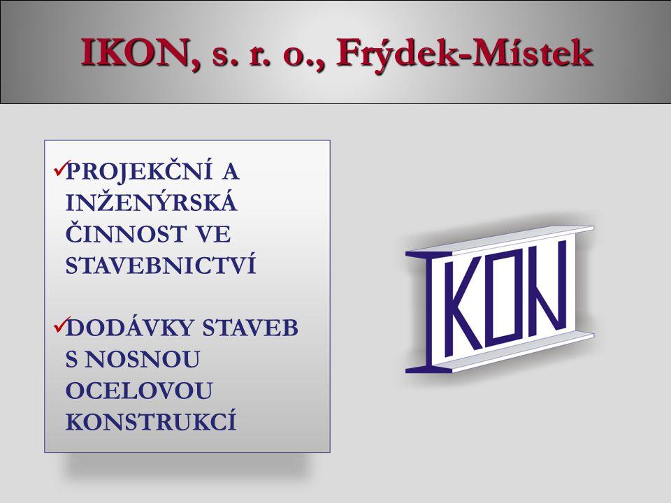 IKON, s. r. o., Frýdek-Místek PROJEKČNÍ A INŽENÝRSKÁ ČINNOST VE STAVEBNICTVÍ DODÁVKY STAVEB S NOSNOU OCELOVOU KONSTRUKCÍ