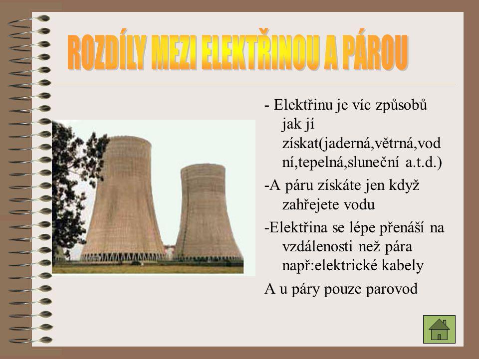- Elektřinu je víc způsobů jak jí získat(jaderná,větrná,vod ní,tepelná,sluneční a.t.d.) -A páru získáte jen když zahřejete vodu -Elektřina se lépe pře