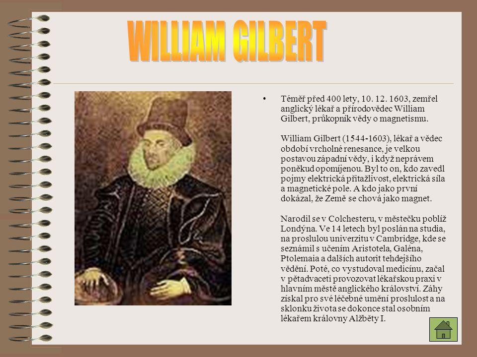 Téměř před 400 lety, 10. 12. 1603, zemřel anglický lékař a přírodovědec William Gilbert, průkopník vědy o magnetismu. William Gilbert (1544-1603), lék